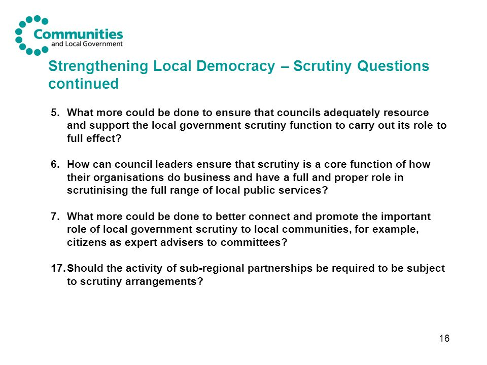 16 Strengthening Local Democracy – Scrutiny Questions continued 5.What more could be done to ensure that councils adequately resource and support the local government scrutiny function to carry out its role to full effect.