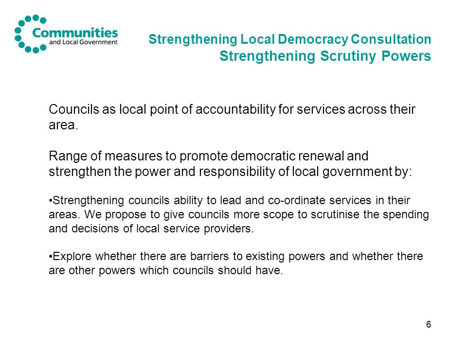 6 Strengthening Local Democracy Consultation Strengthening Scrutiny Powers Councils as local point of accountability for services across their area.