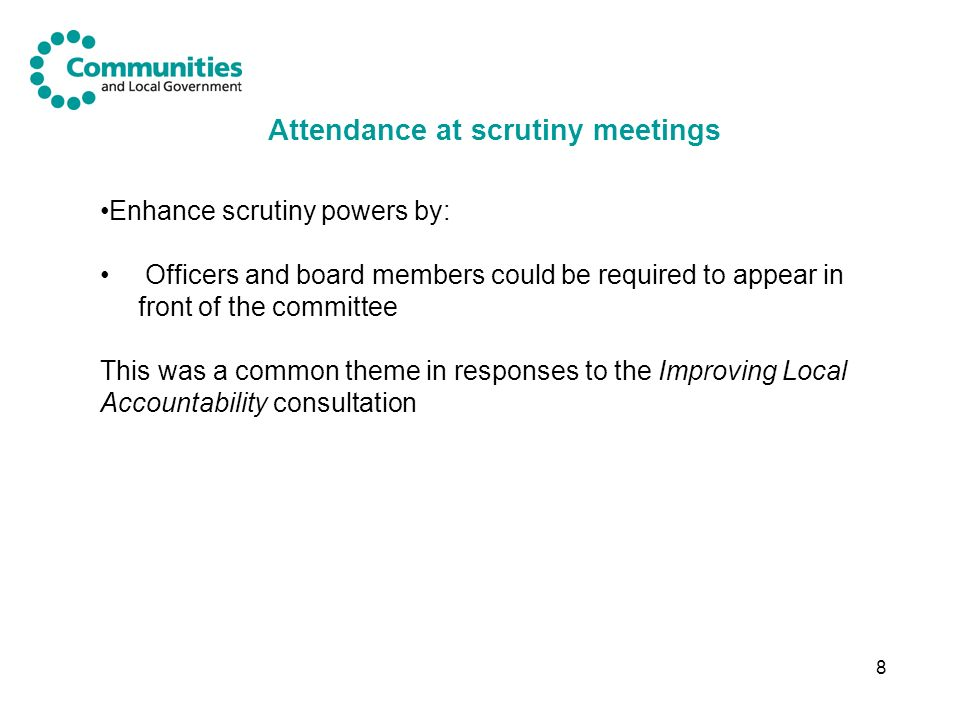 8 Attendance at scrutiny meetings Enhance scrutiny powers by: Officers and board members could be required to appear in front of the committee This was a common theme in responses to the Improving Local Accountability consultation