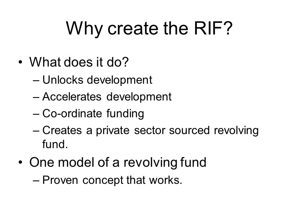Why create the RIF? What does it do? –Unlocks development –Accelerates development –Co-ordinate funding –Creates a private sector sourced revolving fu