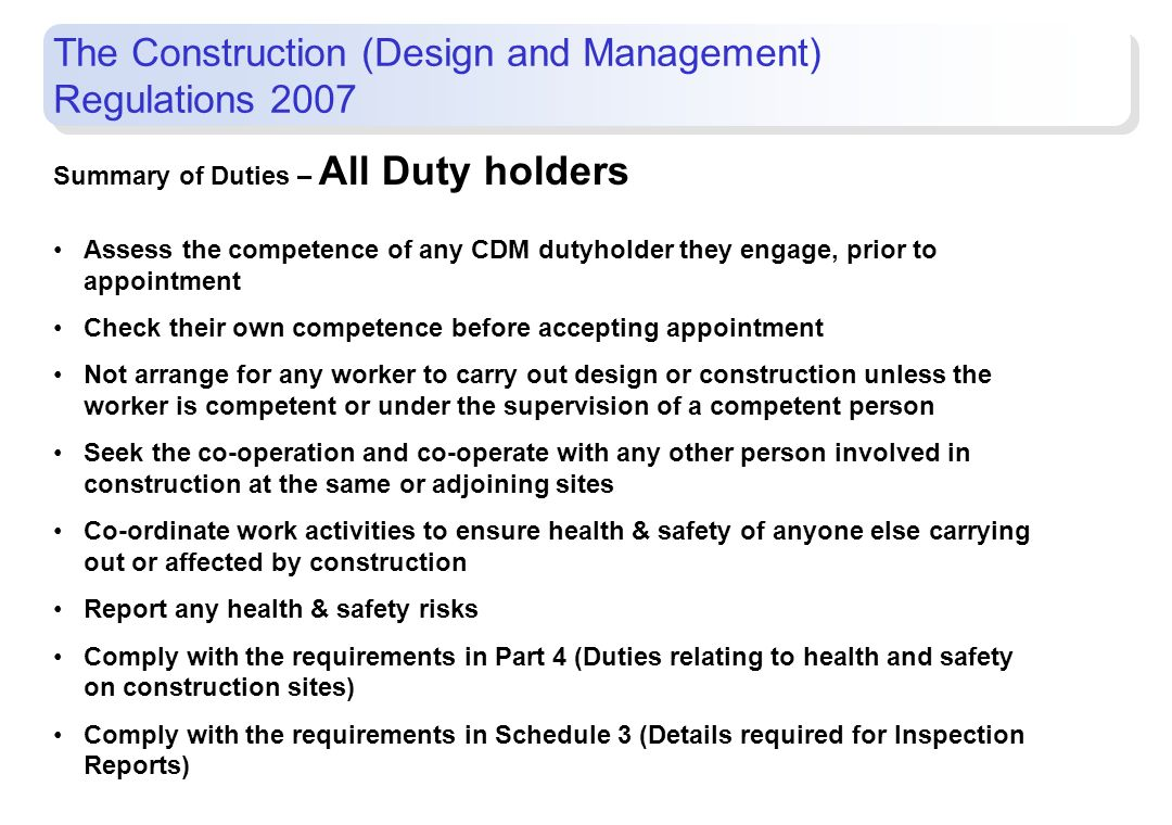 Summary of Duties – All Duty holders Assess the competence of any CDM dutyholder they engage, prior to appointment Check their own competence before a