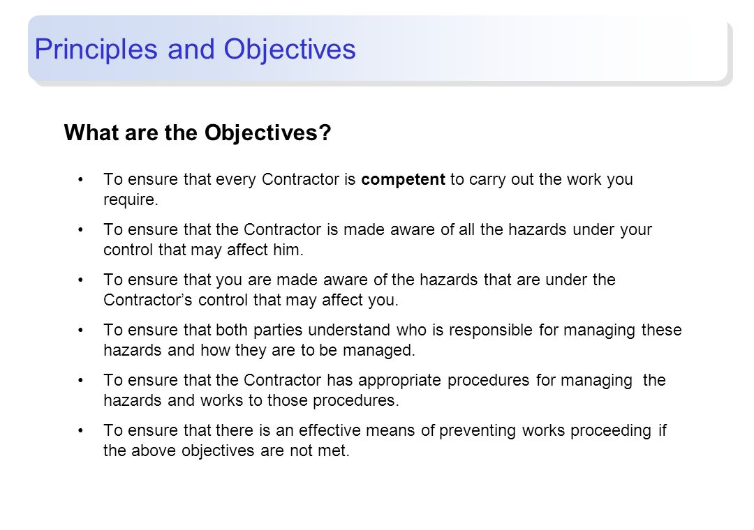 Principles and Objectives What are the Objectives? To ensure that every Contractor is competent to carry out the work you require. To ensure that the