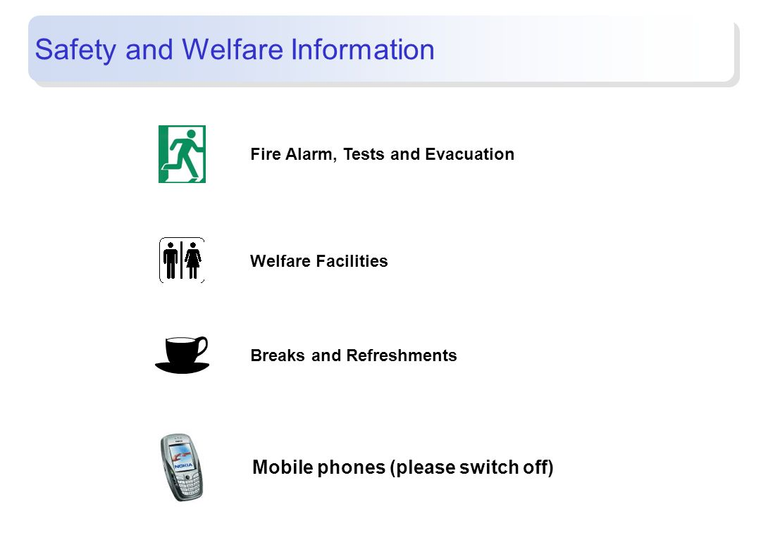 Fire Alarm, Tests and Evacuation Welfare Facilities Breaks and Refreshments Safety and Welfare Information Mobile phones (please switch off)