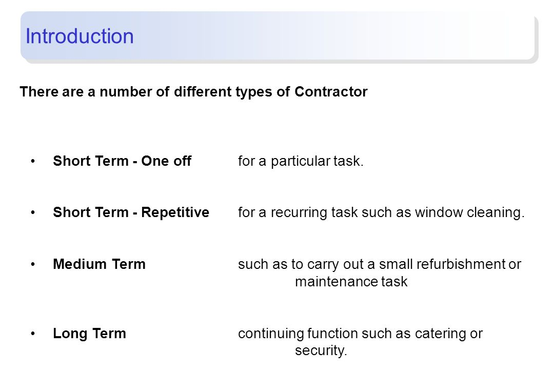 Introduction There are a number of different types of Contractor Short Term - One offfor a particular task. Short Term - Repetitivefor a recurring tas
