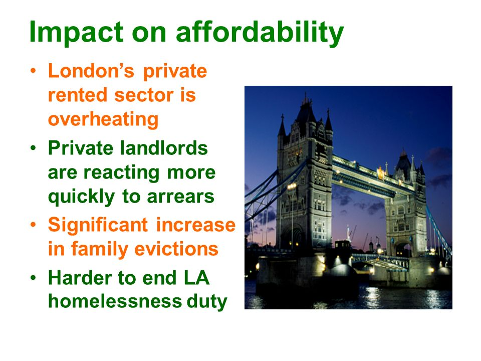 Impact on affordability Londons private rented sector is overheating Private landlords are reacting more quickly to arrears Significant increase in fa