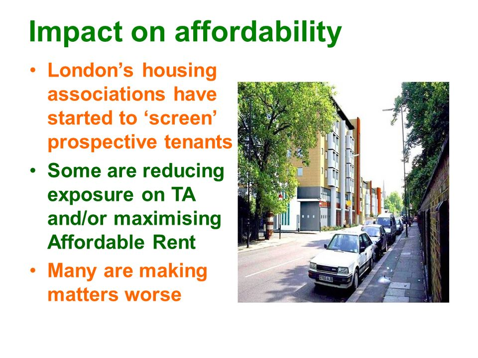 Impact on affordability Londons housing associations have started to screen prospective tenants Some are reducing exposure on TA and/or maximising Aff