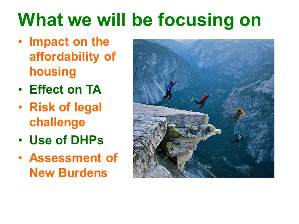 What we will be focusing on Impact on the affordability of housing Effect on TA Risk of legal challenge Use of DHPs Assessment of New Burdens
