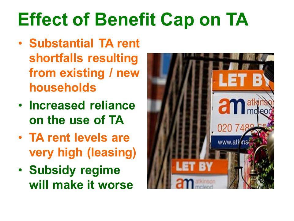 Effect of Benefit Cap on TA Substantial TA rent shortfalls resulting from existing / new households Increased reliance on the use of TA TA rent levels are very high (leasing) Subsidy regime will make it worse