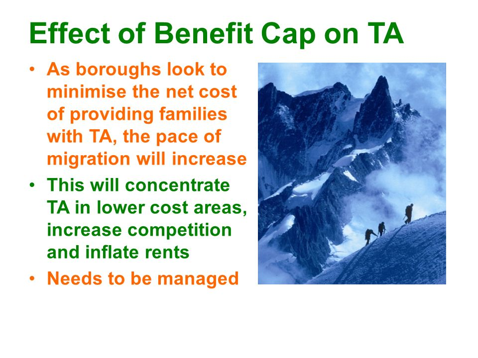 Effect of Benefit Cap on TA As boroughs look to minimise the net cost of providing families with TA, the pace of migration will increase This will con