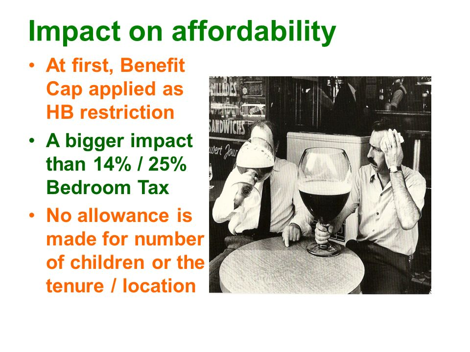 Impact on affordability At first, Benefit Cap applied as HB restriction A bigger impact than 14% / 25% Bedroom Tax No allowance is made for number of