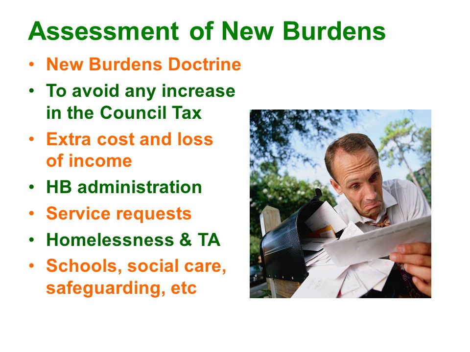 Assessment of New Burdens New Burdens Doctrine To avoid any increase in the Council Tax Extra cost and loss of income HB administration Service requests Homelessness & TA Schools, social care, safeguarding, etc