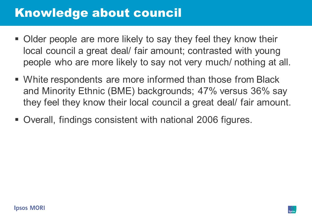 Knowledge about council Older people are more likely to say they feel they know their local council a great deal/ fair amount; contrasted with young people who are more likely to say not very much/ nothing at all.