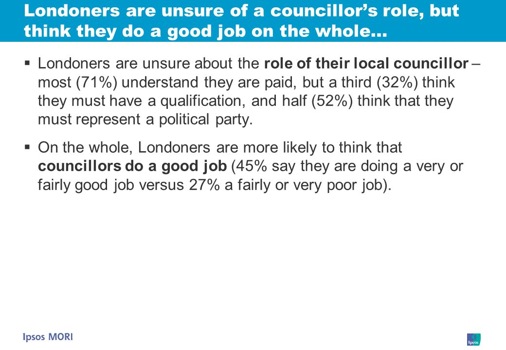 Londoners are unsure of a councillors role, but think they do a good job on the whole… Londoners are unsure about the role of their local councillor – most (71%) understand they are paid, but a third (32%) think they must have a qualification, and half (52%) think that they must represent a political party.