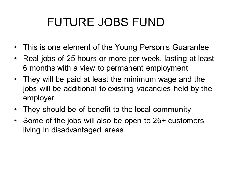 FUTURE JOBS FUND This is one element of the Young Persons Guarantee Real jobs of 25 hours or more per week, lasting at least 6 months with a view to permanent employment They will be paid at least the minimum wage and the jobs will be additional to existing vacancies held by the employer They should be of benefit to the local community Some of the jobs will also be open to 25+ customers living in disadvantaged areas.