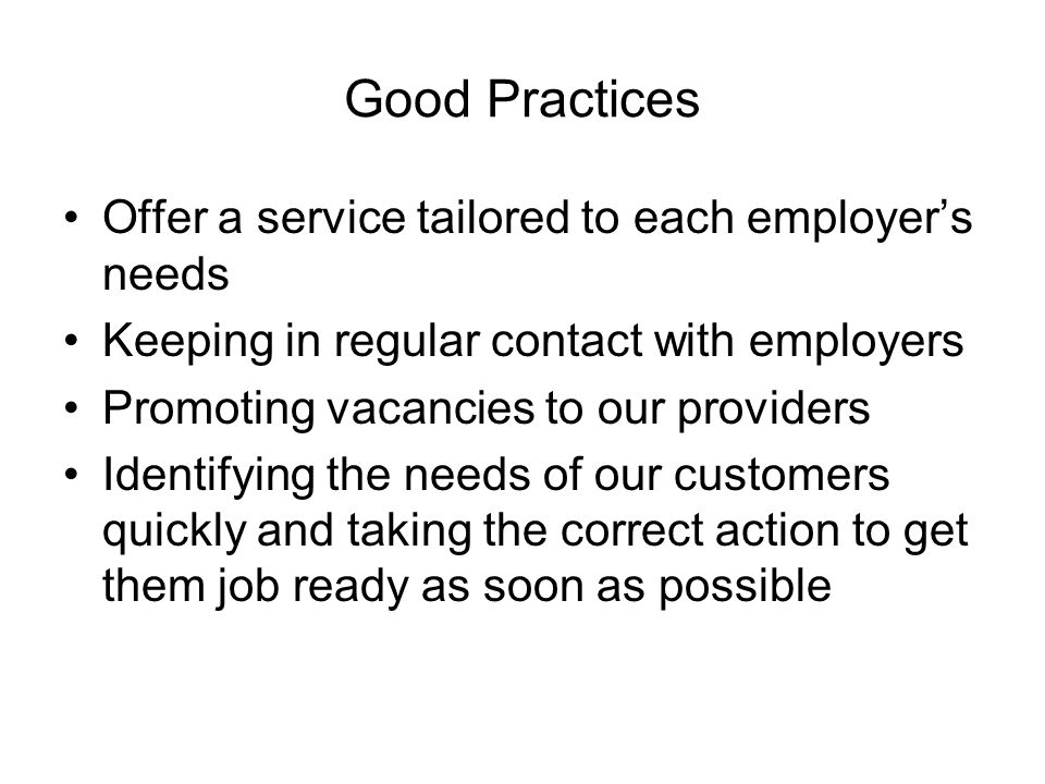Good Practices Offer a service tailored to each employers needs Keeping in regular contact with employers Promoting vacancies to our providers Identifying the needs of our customers quickly and taking the correct action to get them job ready as soon as possible