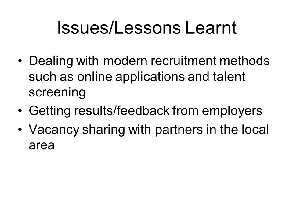 Issues/Lessons Learnt Dealing with modern recruitment methods such as online applications and talent screening Getting results/feedback from employers Vacancy sharing with partners in the local area