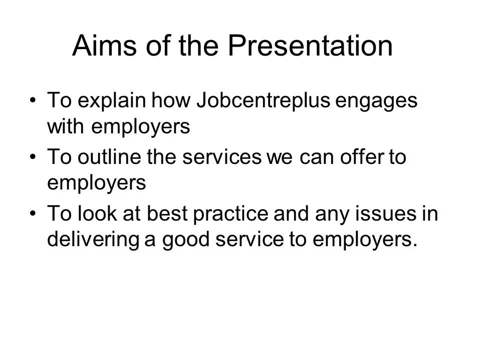 Aims of the Presentation To explain how Jobcentreplus engages with employers To outline the services we can offer to employers To look at best practice and any issues in delivering a good service to employers.