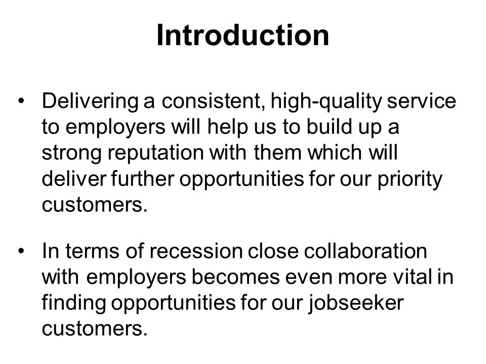 Introduction Delivering a consistent, high-quality service to employers will help us to build up a strong reputation with them which will deliver further opportunities for our priority customers.
