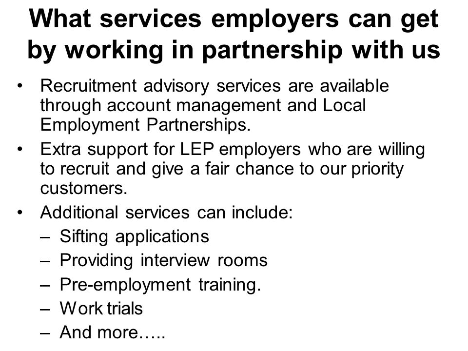 What services employers can get by working in partnership with us Recruitment advisory services are available through account management and Local Employment Partnerships.