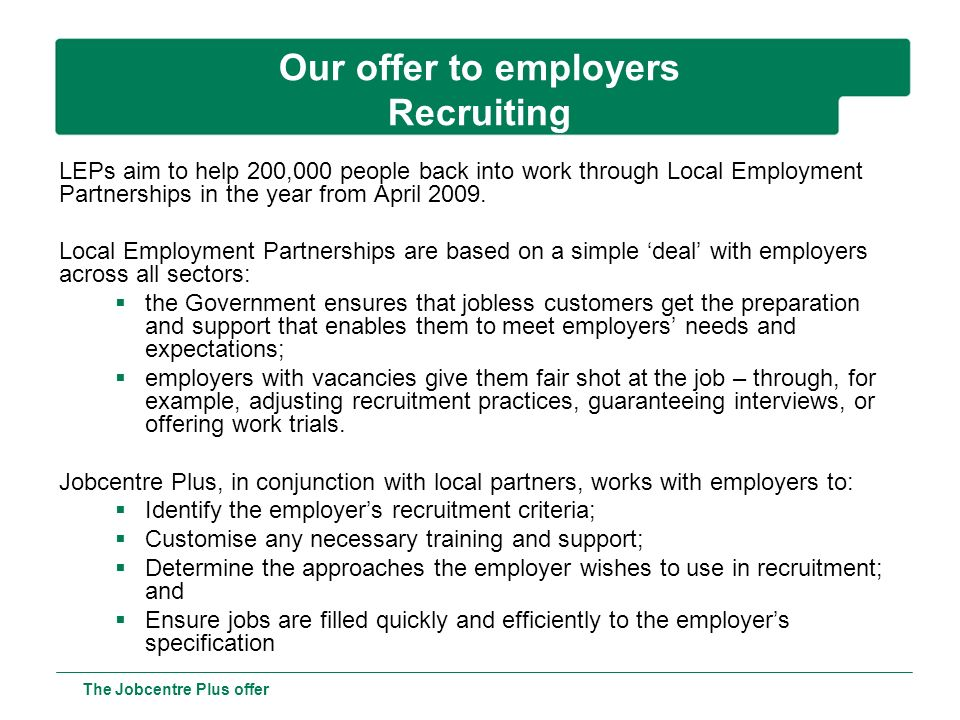 Our offer to employers Recruiting The Jobcentre Plus offer LEPs aim to help 200,000 people back into work through Local Employment Partnerships in the year from April 2009.