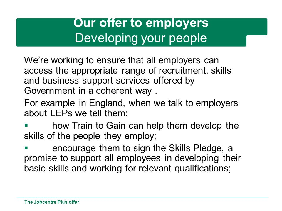 Offer to customers – Help for young people The Jobcentre Plus offer Young Persons Guarantee The Young Persons Guarantee will consist of: Help with finding a job in key employment sectors 100,000 jobs lasting at least six months funded by the Future Jobs Fund Work-focused training A Community Task Force programme delivering help within their community Flexible New Deal at the 12 month point