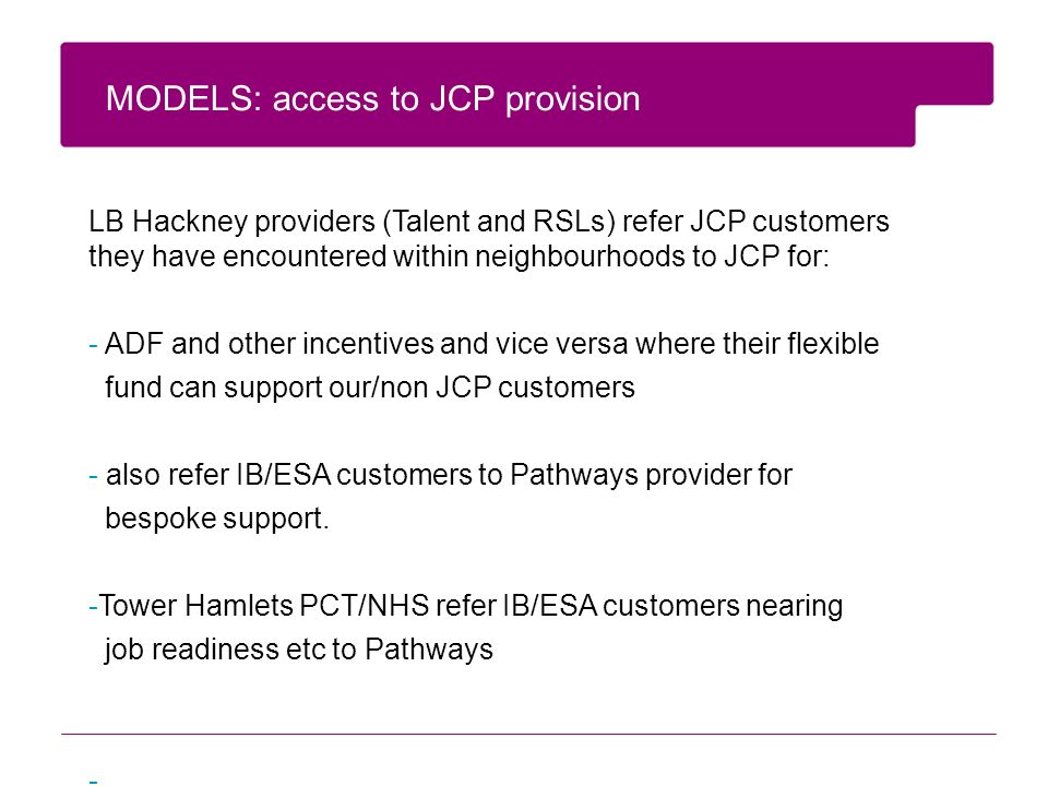 LB Hackney providers (Talent and RSLs) refer JCP customers they have encountered within neighbourhoods to JCP for: - ADF and other incentives and vice versa where their flexible fund can support our/non JCP customers - also refer IB/ESA customers to Pathways provider for bespoke support.