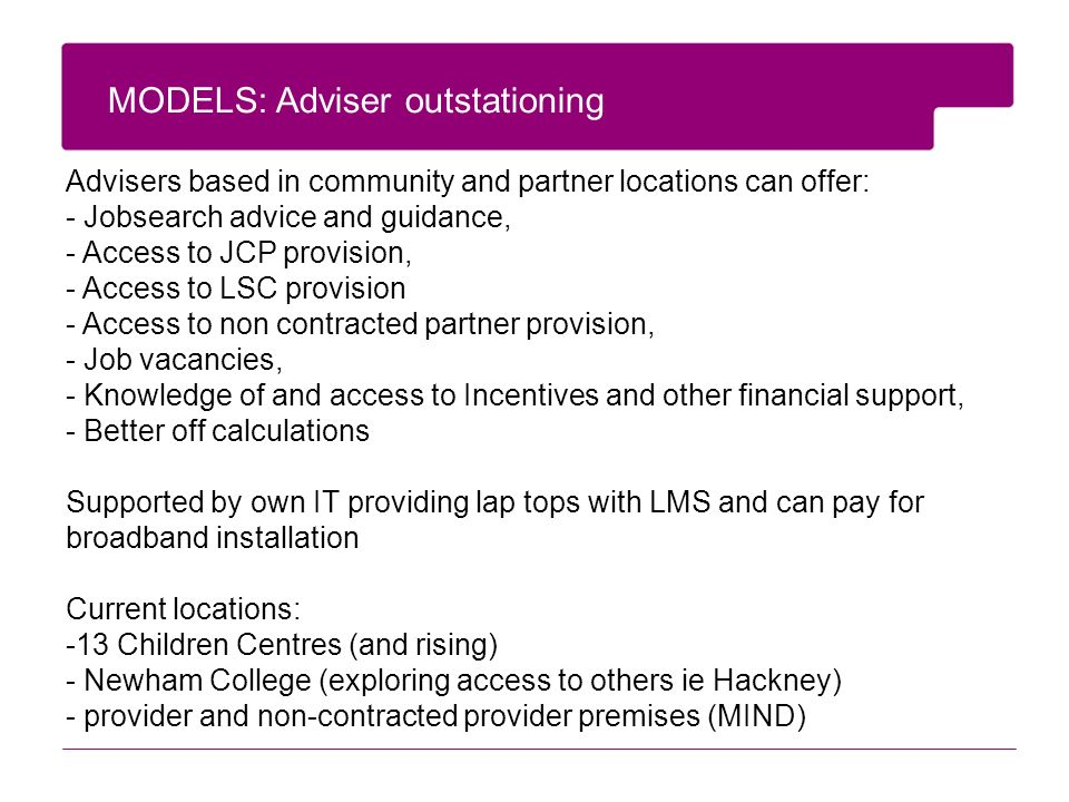 MODELS: Adviser outstationing Advisers based in community and partner locations can offer: - Jobsearch advice and guidance, - Access to JCP provision, - Access to LSC provision - Access to non contracted partner provision, - Job vacancies, - Knowledge of and access to Incentives and other financial support, - Better off calculations Supported by own IT providing lap tops with LMS and can pay for broadband installation Current locations: -13 Children Centres (and rising) - Newham College (exploring access to others ie Hackney) - provider and non-contracted provider premises (MIND)