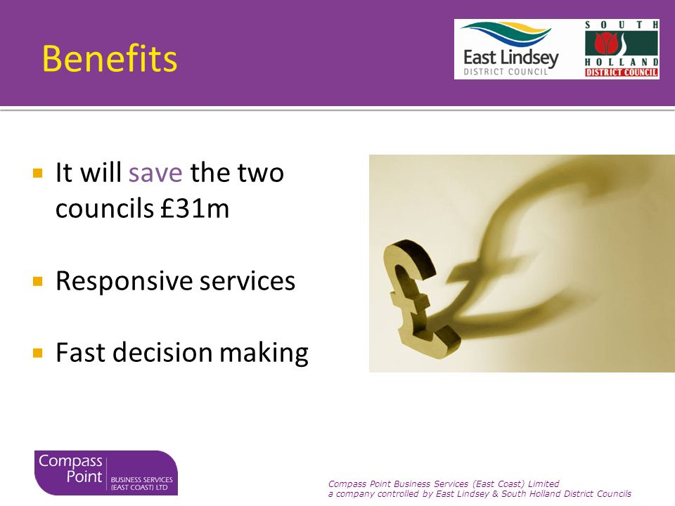 Compass Point Business Services (East Coast) Limited a company controlled by East Lindsey & South Holland District Councils Benefits It will save the two councils £31m Responsive services Fast decision making