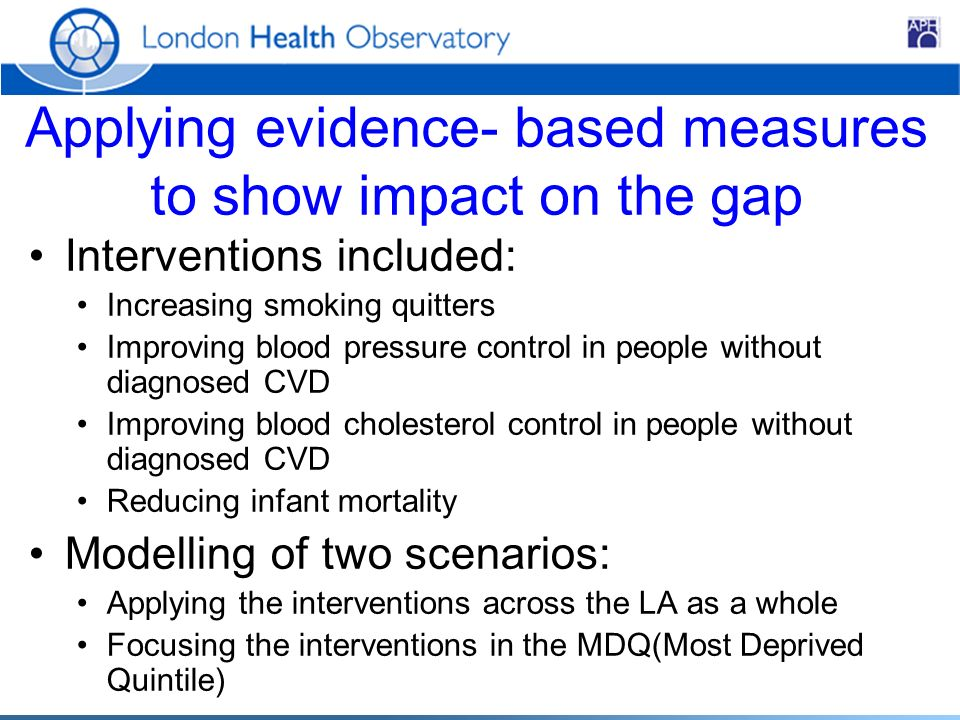 Applying evidence- based measures to show impact on the gap Interventions included: Increasing smoking quitters Improving blood pressure control in people without diagnosed CVD Improving blood cholesterol control in people without diagnosed CVD Reducing infant mortality Modelling of two scenarios: Applying the interventions across the LA as a whole Focusing the interventions in the MDQ(Most Deprived Quintile)