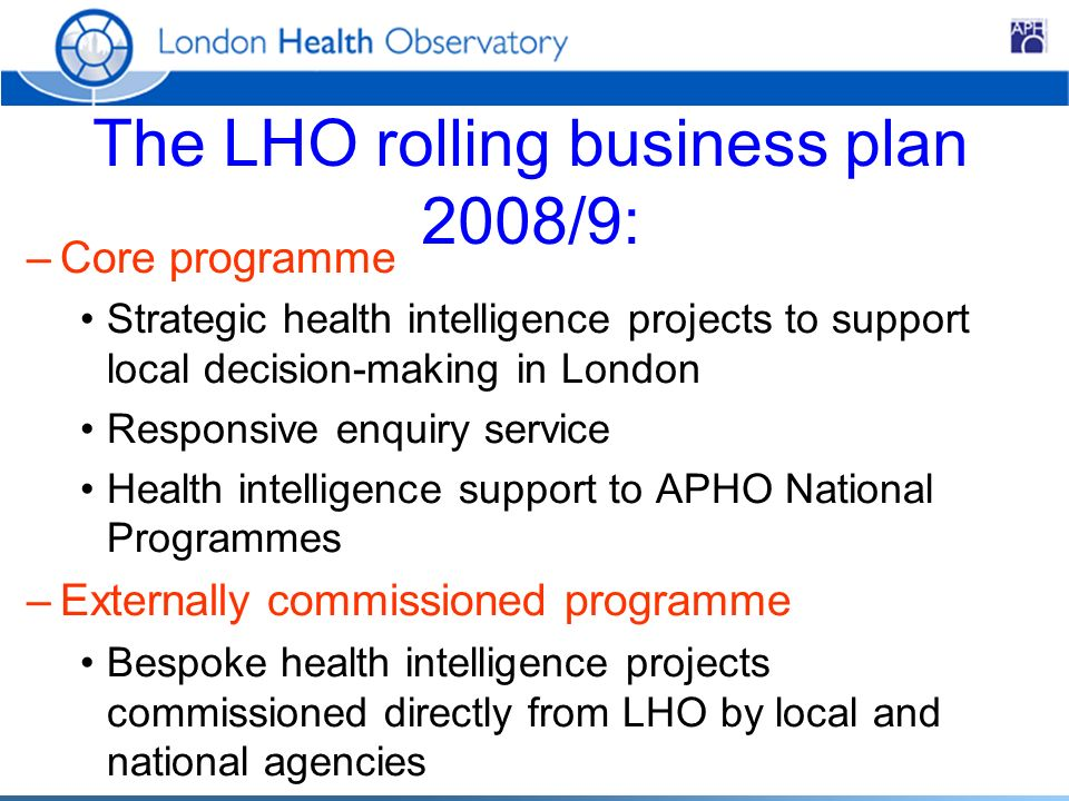 The LHO rolling business plan 2008/9: –Core programme Strategic health intelligence projects to support local decision-making in London Responsive enquiry service Health intelligence support to APHO National Programmes –Externally commissioned programme Bespoke health intelligence projects commissioned directly from LHO by local and national agencies
