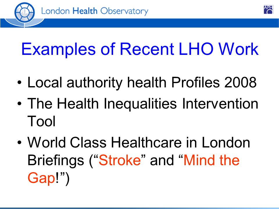 Examples of Recent LHO Work Local authority health Profiles 2008 The Health Inequalities Intervention Tool World Class Healthcare in London Briefings (Stroke and Mind the Gap!)