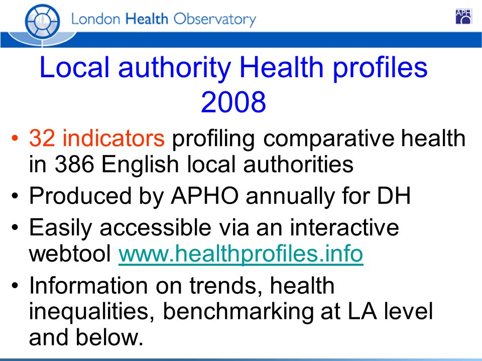 Local authority Health profiles 2008 32 indicators profiling comparative health in 386 English local authorities Produced by APHO annually for DH Easily accessible via an interactive webtool www.healthprofiles.infowww.healthprofiles.info Information on trends, health inequalities, benchmarking at LA level and below.