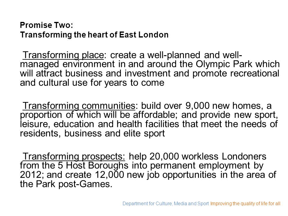 Department for Culture, Media and Sport Improving the quality of life for all Promise Two: Transforming the heart of East London Transforming place: c