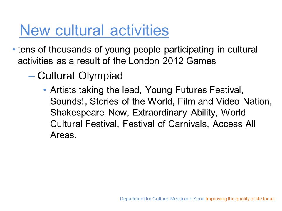 Department for Culture, Media and Sport Improving the quality of life for all New cultural activities tens of thousands of young people participating