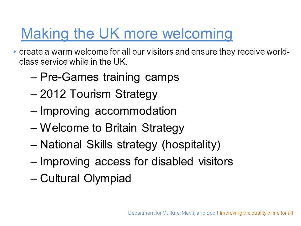 Department for Culture, Media and Sport Improving the quality of life for all Making the UK more welcoming create a warm welcome for all our visitors