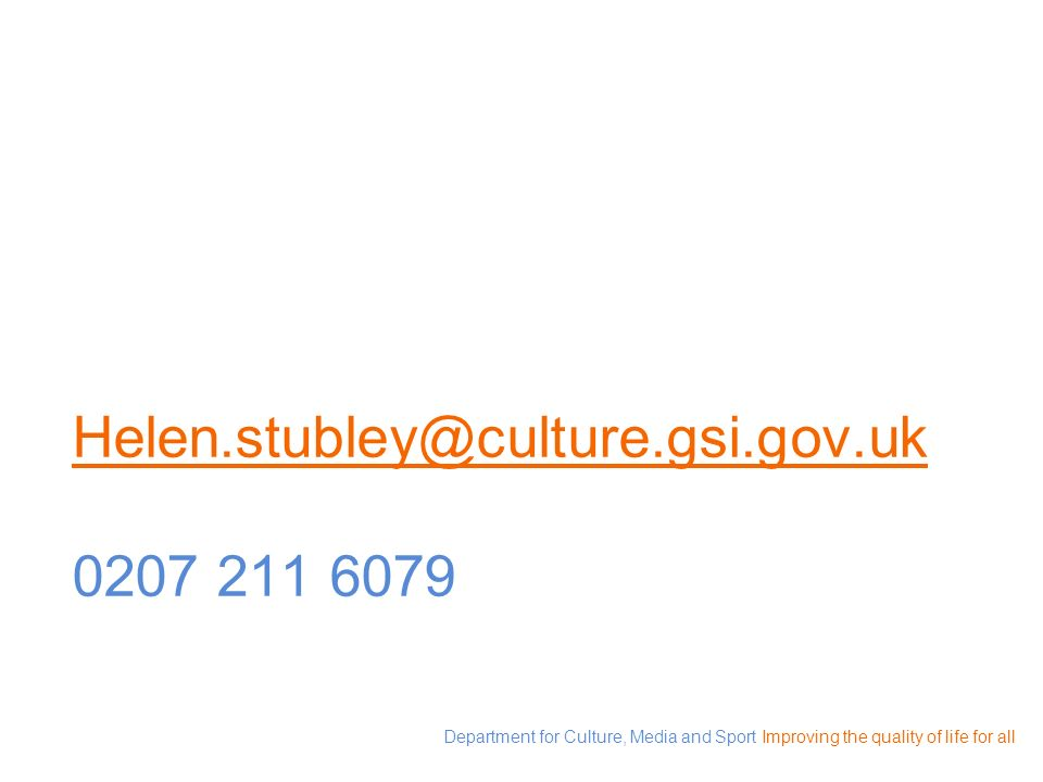Department for Culture, Media and Sport Improving the quality of life for all Helen.stubley@culture.gsi.gov.uk Helen.stubley@culture.gsi.gov.uk 0207 2