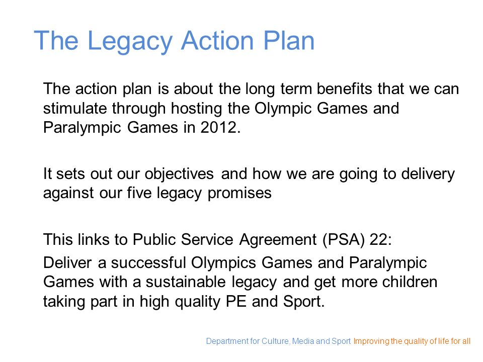 The Legacy Action Plan The action plan is about the long term benefits that we can stimulate through hosting the Olympic Games and Paralympic Games in