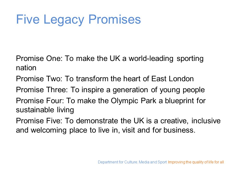 Department for Culture, Media and Sport Improving the quality of life for all Five Legacy Promises Promise One: To make the UK a world-leading sportin