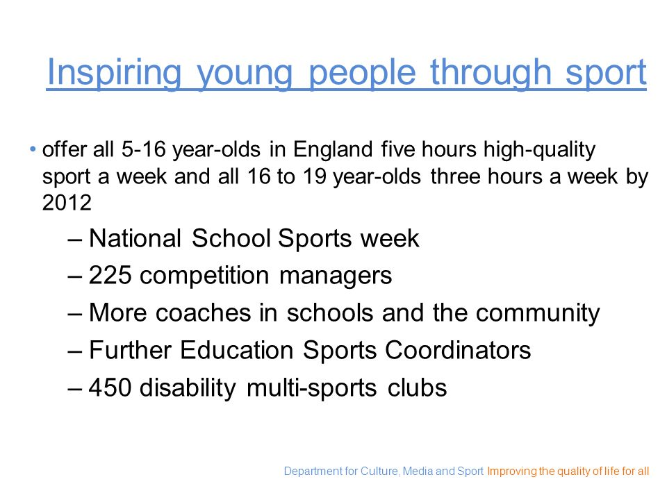 Department for Culture, Media and Sport Improving the quality of life for all Going global three million young people overseas accessing quality physical education and sport; and at least one million participating in these activities regularly by 2012.