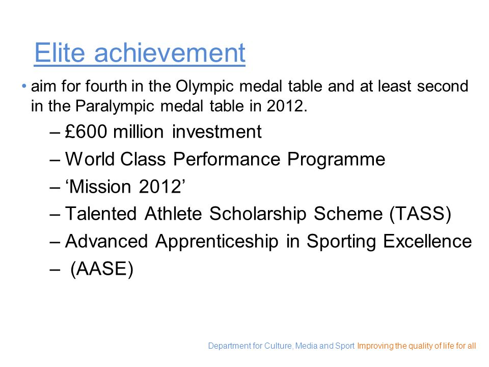 Department for Culture, Media and Sport Improving the quality of life for all Elite achievement aim for fourth in the Olympic medal table and at least