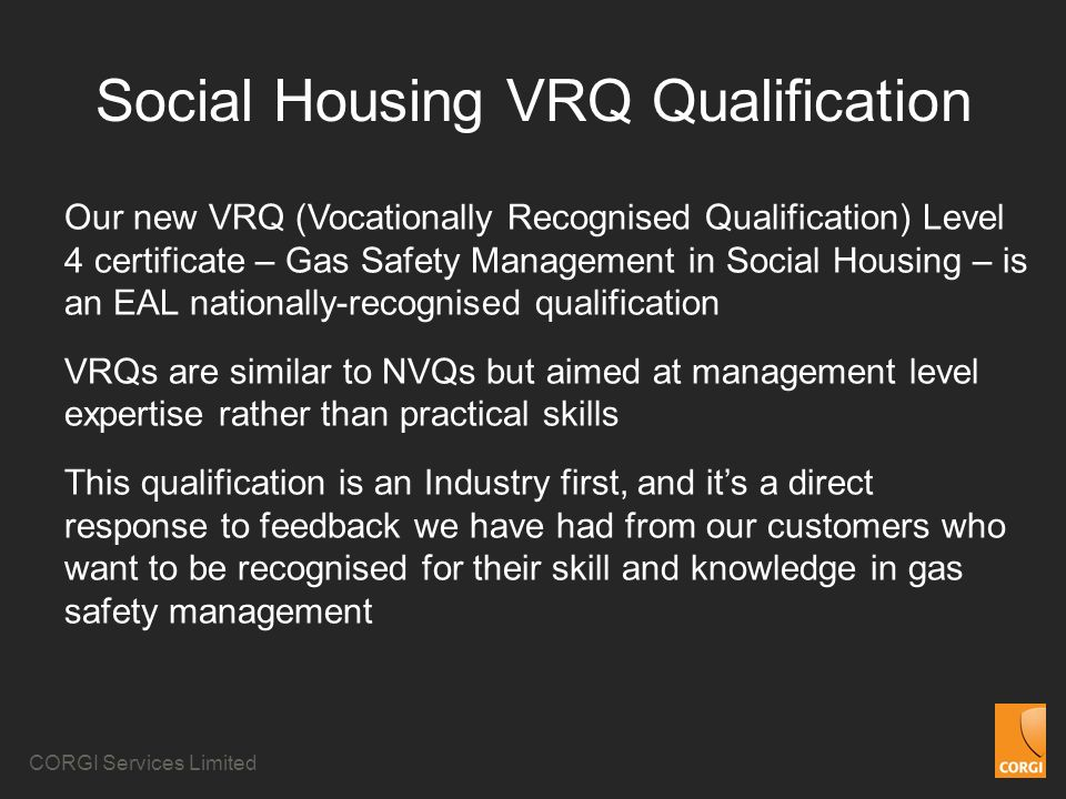 CORGI Services Limited Social Housing VRQ Qualification Our new VRQ (Vocationally Recognised Qualification) Level 4 certificate – Gas Safety Managemen