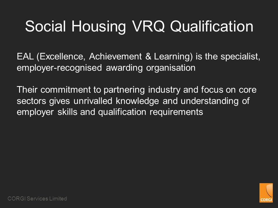CORGI Services Limited Social Housing VRQ Qualification EAL (Excellence, Achievement & Learning) is the specialist, employer-recognised awarding organisation Their commitment to partnering industry and focus on core sectors gives unrivalled knowledge and understanding of employer skills and qualification requirements
