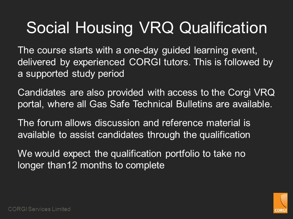 CORGI Services Limited Social Housing VRQ Qualification The course starts with a one-day guided learning event, delivered by experienced CORGI tutors.