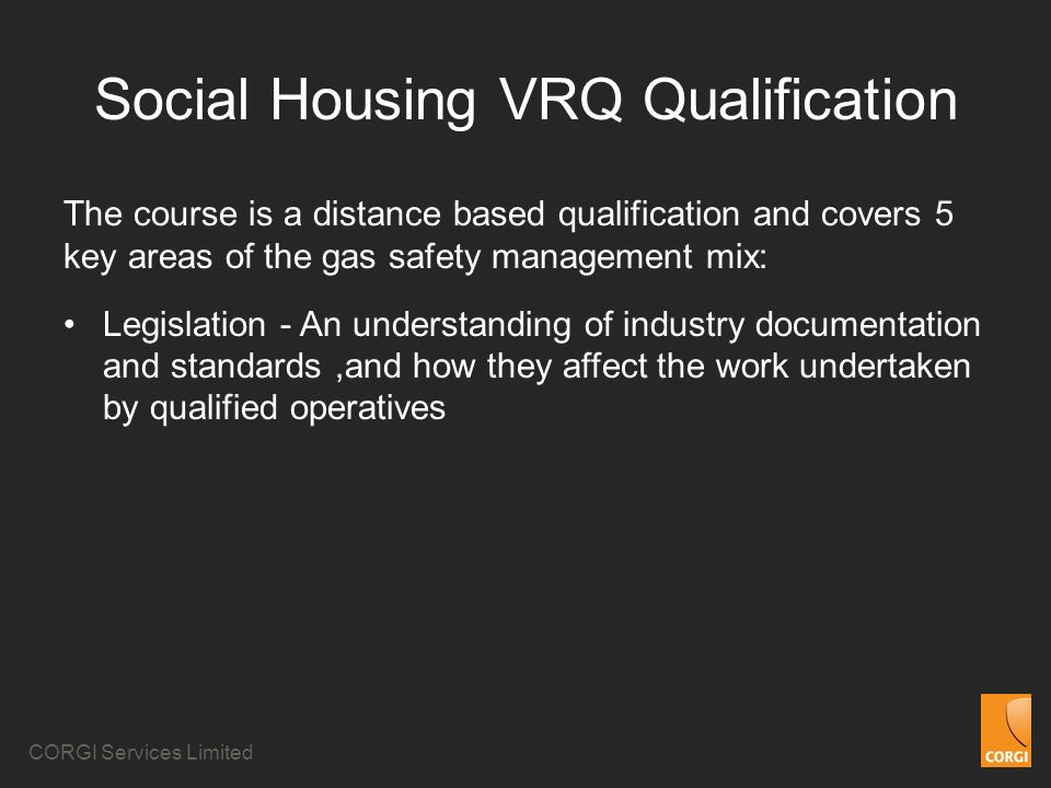 CORGI Services Limited Social Housing VRQ Qualification The course is a distance based qualification and covers 5 key areas of the gas safety management mix: Legislation - An understanding of industry documentation and standards,and how they affect the work undertaken by qualified operatives
