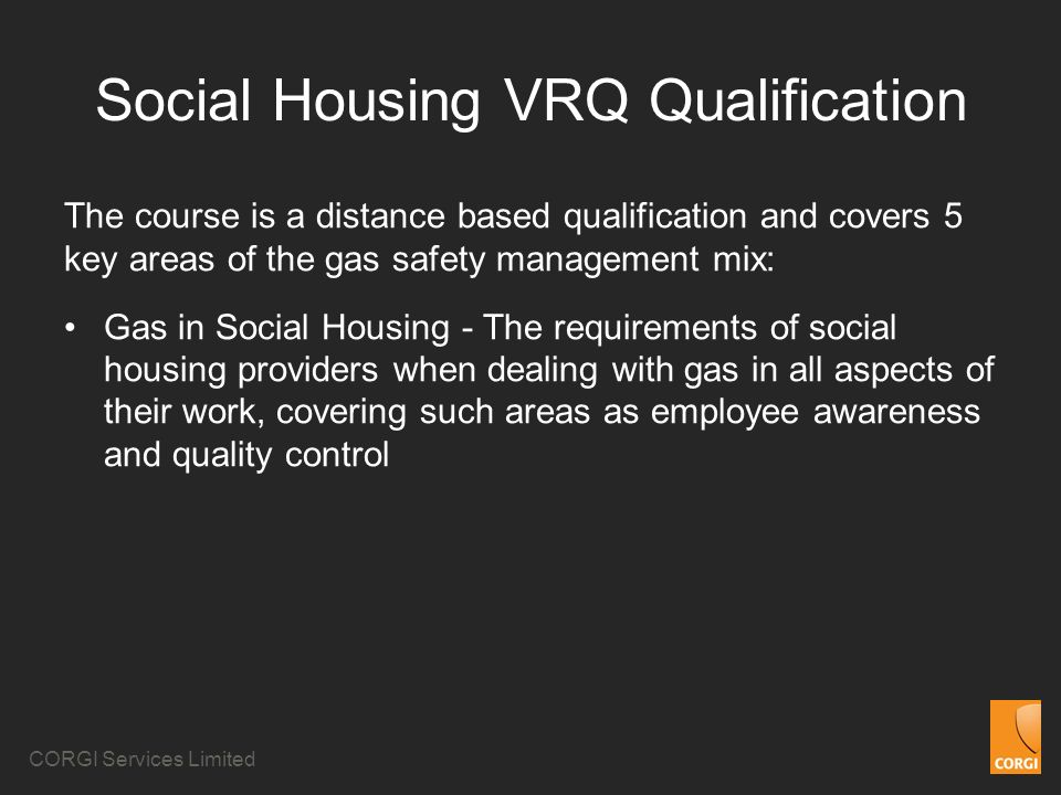 CORGI Services Limited Social Housing VRQ Qualification The course is a distance based qualification and covers 5 key areas of the gas safety management mix: Gas in Social Housing - The requirements of social housing providers when dealing with gas in all aspects of their work, covering such areas as employee awareness and quality control