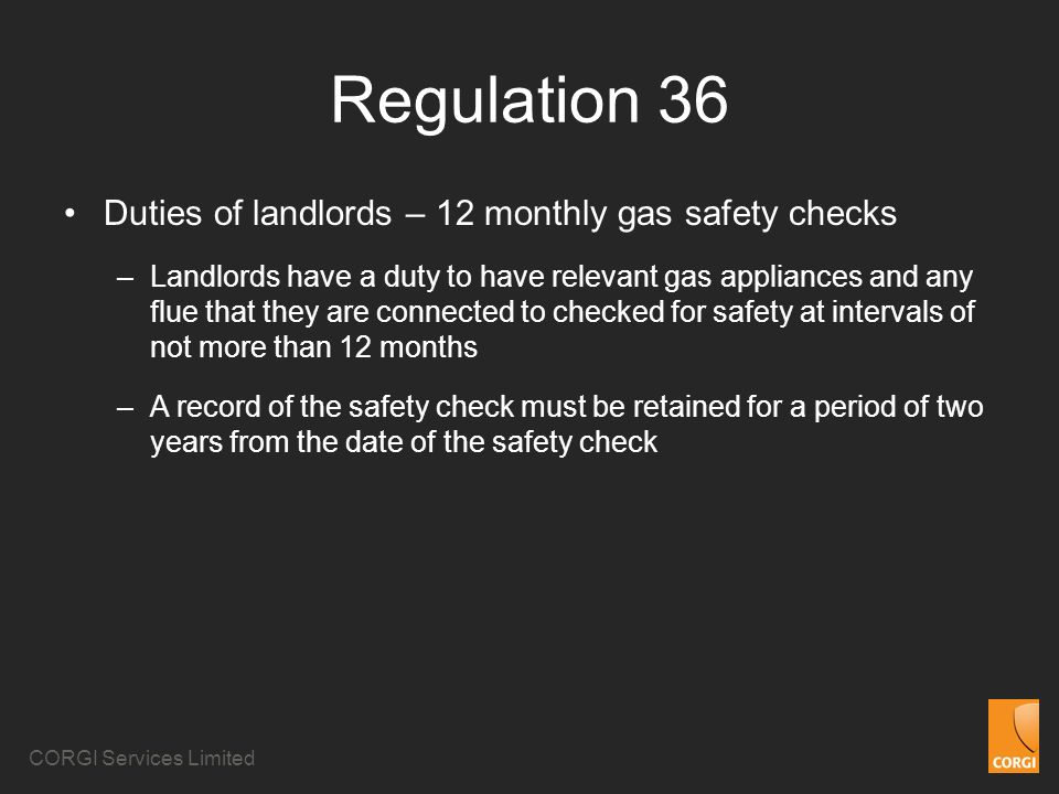 CORGI Services Limited Regulation 36 Duties of landlords – 12 monthly gas safety checks –Landlords have a duty to have relevant gas appliances and any