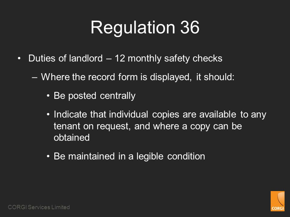 CORGI Services Limited Regulation 36 Duties of landlord – 12 monthly safety checks –Where the record form is displayed, it should: Be posted centrally