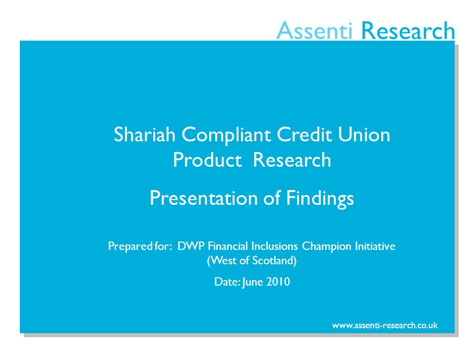 www.assenti-research.co.uk Shariah Compliant Credit Union Product Research Presentation of Findings Prepared for: DWP Financial Inclusions Champion Initiative (West of Scotland) Date: June 2010