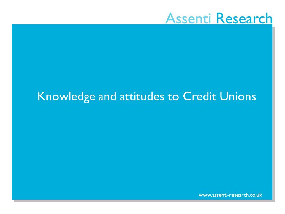 www.assenti-research.co.uk Knowledge and attitudes to Credit Unions