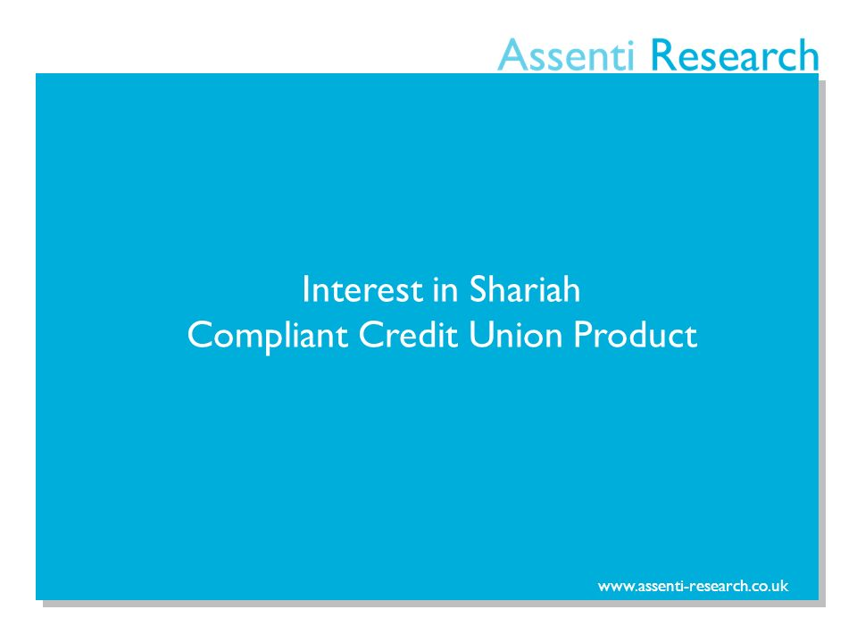 www.assenti-research.co.uk Interest in Shariah Compliant Credit Union Product